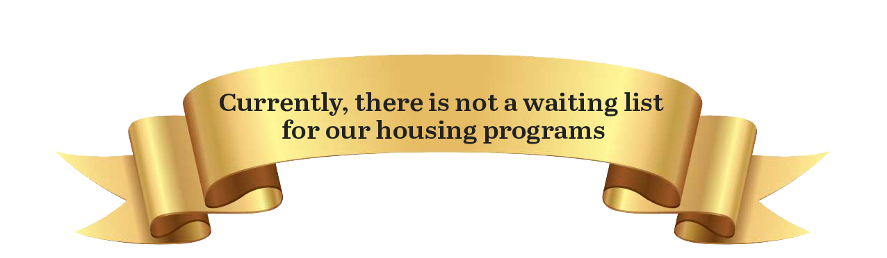 Currently, there is not a waiting list for our housing programs